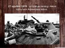 27 грудня 1979 - штурмом палацу Аміна почалася Афганська війна.