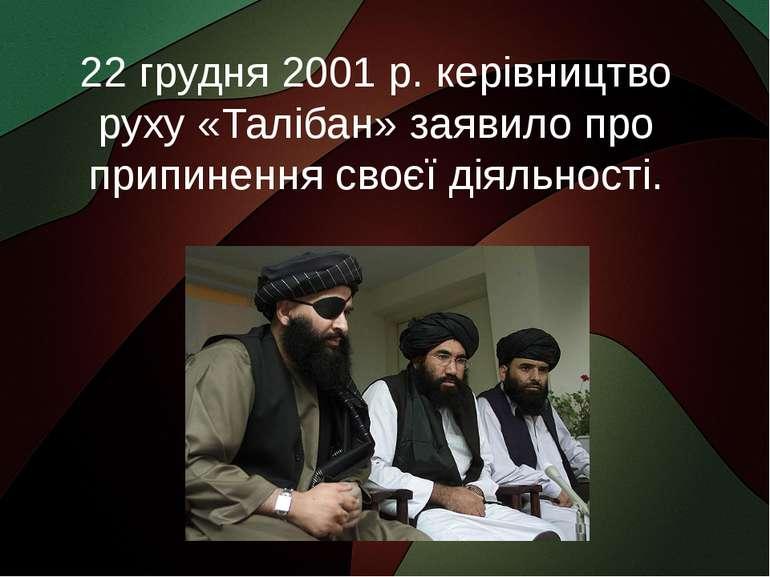 22 грудня 2001 р. керівництво руху «Талібан» заявило про припинення своєї дія...