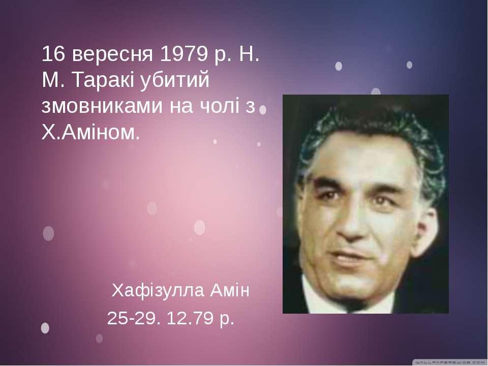 25-29. 12.79 р. 16 вересня 1979 р. Н. М. Таракі убитий змовниками на чолі з Х...