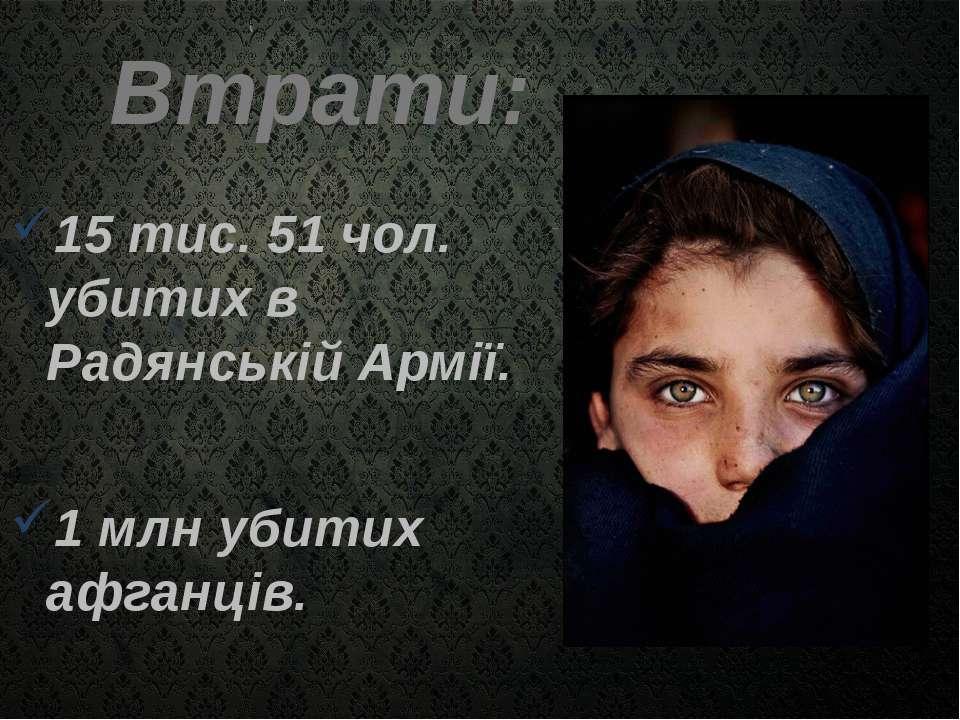 Втрати: 15 тис. 51 чол. убитих в Радянській Армії. 1 млн убитих афганців.
