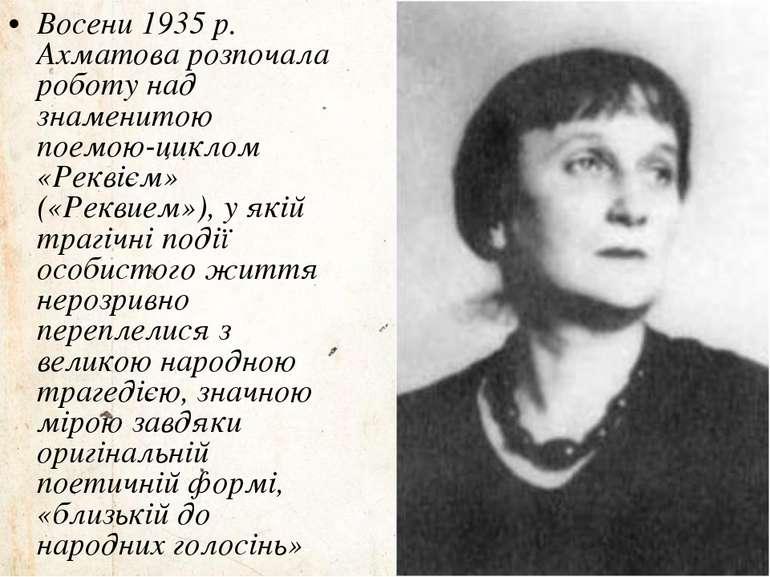 Восени 1935 р. Ахматова розпочала роботу над знаменитою поемою-циклом «Реквіє...