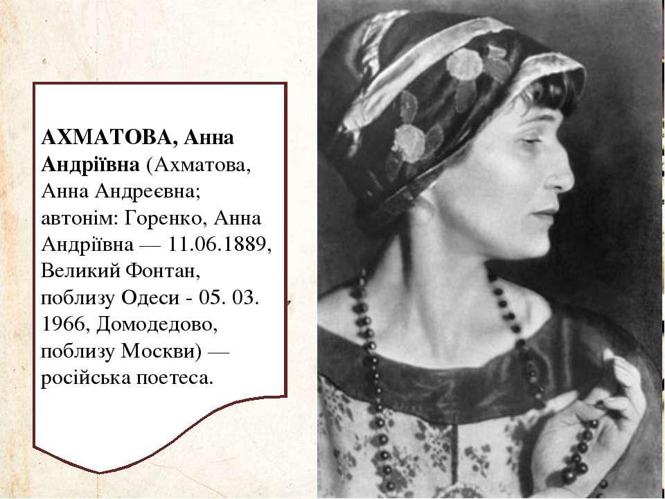 АХМАТОВА, Анна Андріївна(Ахматова, Анна Андреєвна; автонім: Горенко, Анна Ан...