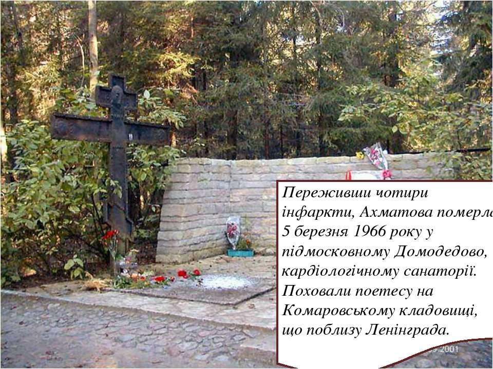 Переживши чотири інфаркти, Ахматова померла 5 березня 1966 року у підмосковно...