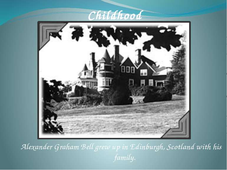 Alexander Graham Bell grew up in Edinburgh, Scotland with his family. Childhood