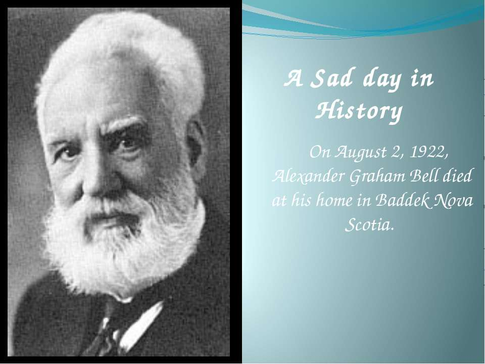 A Sad day in History On August 2, 1922, Alexander Graham Bell died at his hom...