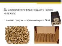 До альтернативни видів твердого палива належать: паливні гранули— пресовані ...