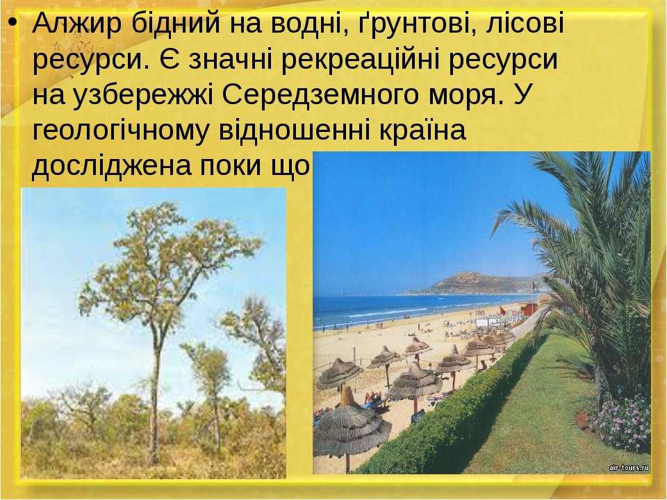 Алжир бідний на водні, ґрунтові, лісові ресурси. Є значні рекреаційні ресурси...