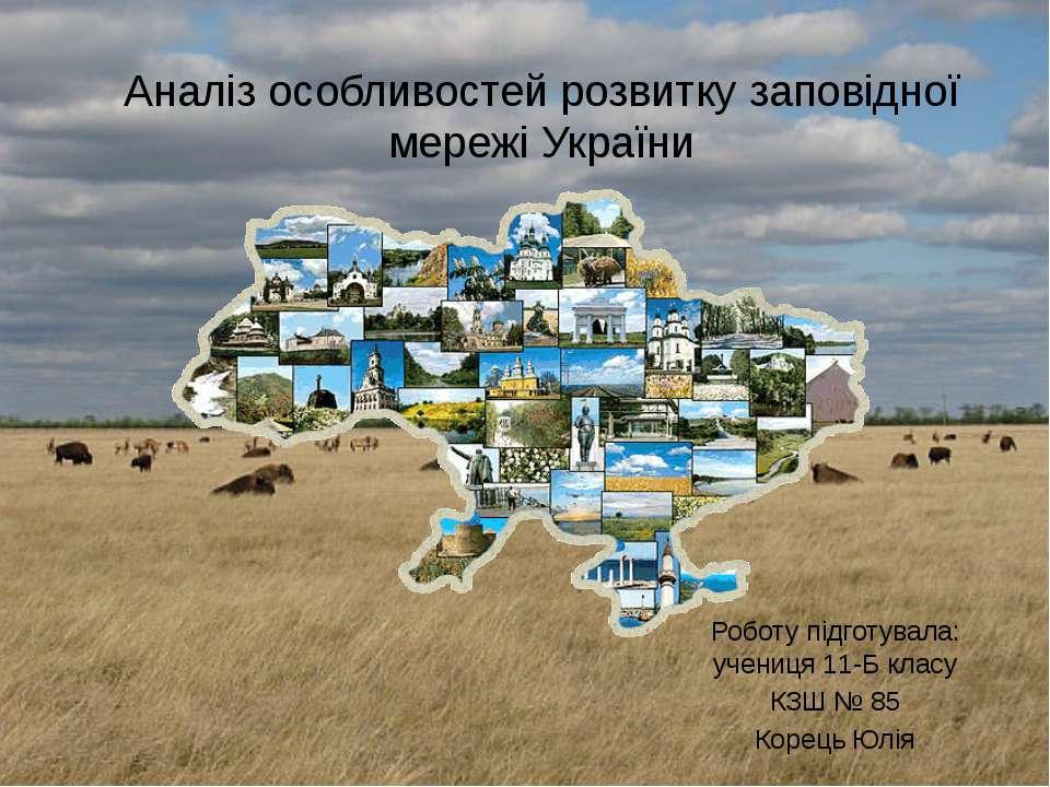 Аналіз особливостей розвитку заповідної мережі України Роботу підготувала: уч...