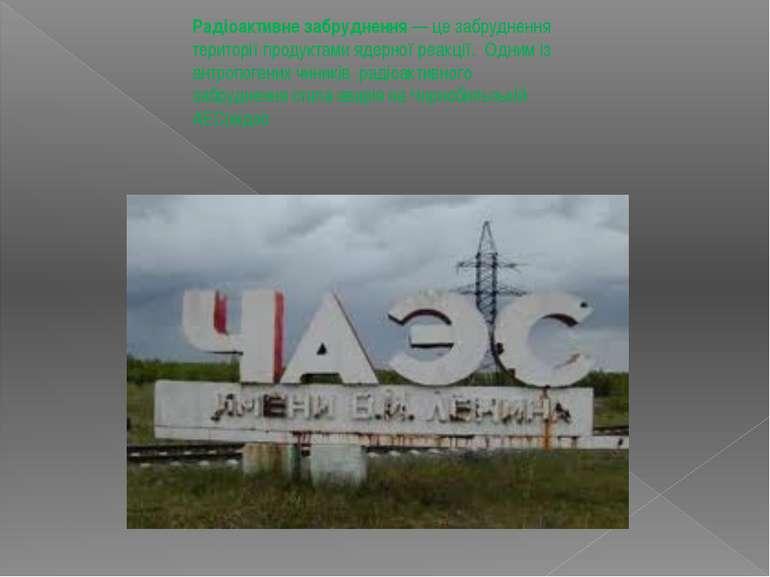 Радіоактивне забруднення — це забруднення території продуктами ядерної реакці...