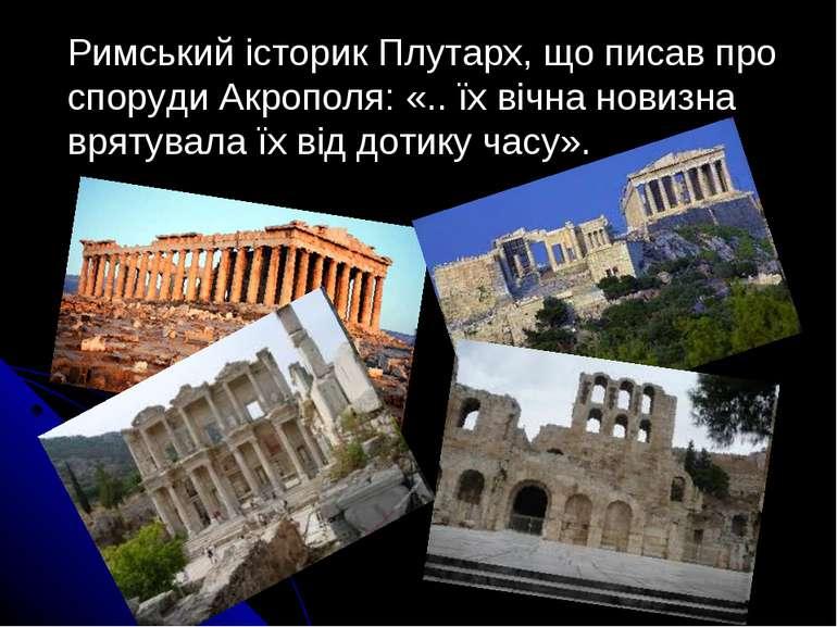 Римський історик Плутарх, що писав про споруди Акрополя: «.. їх вічна новизна...
