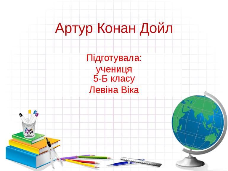 Артур Конан Дойл Підготувала: учениця 5-Б класу Левіна Віка