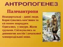 Палеоантропи Неандертальці – давні люди. Користувались кам'яним та кістяним з...