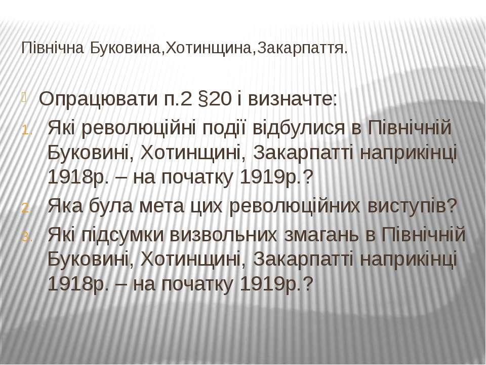 Північна Буковина,Хотинщина,Закарпаття. Опрацювати п.2 §20 і визначте: Які ре...