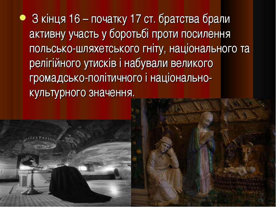 З кінця 16 – початку 17 ст. братства брали активну участь у боротьбі проти по...
