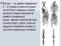 Бунчук— це древко завдовжки 2 – 2,5 метри із золотою кулею, на якій було під...