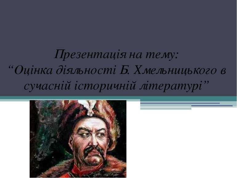 """Презентація на тему: """"Оцінка діяльності Б. Хмельницького в сучасній історичні..."""
