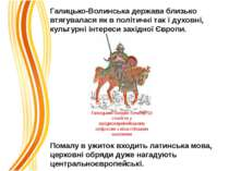 Галицько-Волинська держава близько втягувалася як в політичні так і духовні, ...