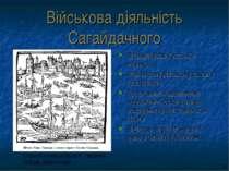 Військова діяльність Сагайдачного Впорядкував козацьке військо Мав власну вій...