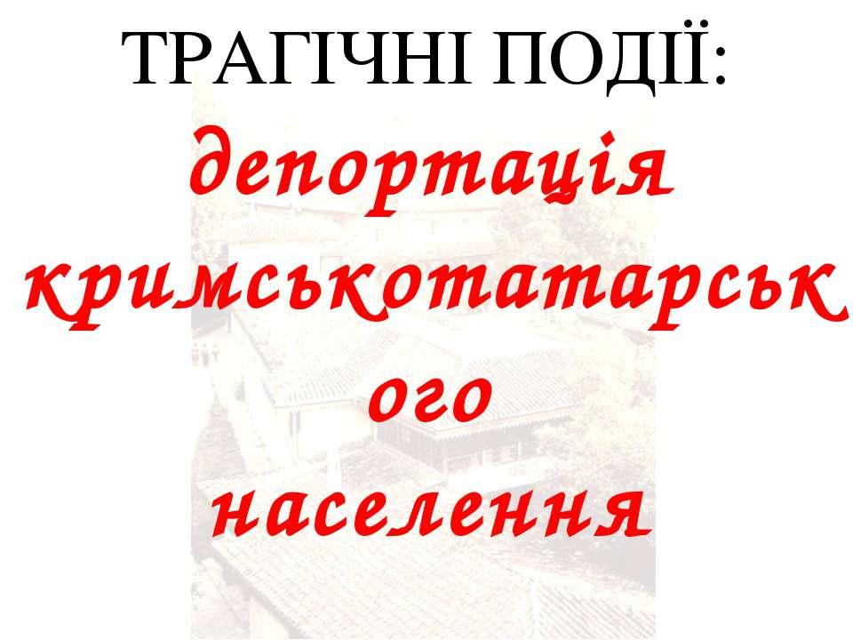ТРАГІЧНІ ПОДІЇ: депортація кримськотатарського населення