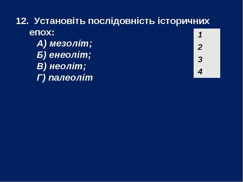 12. Установіть послідовність історичних епох: А) мезоліт; Б) енеоліт; В) неол...