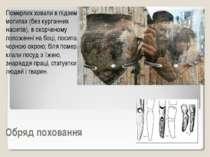 Обряд поховання Померлих ховали в підземних могилах (без курганних насипів), ...