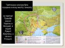 Трипільська культура була поширена в епоху неоліту і енеоліту на території Пр...
