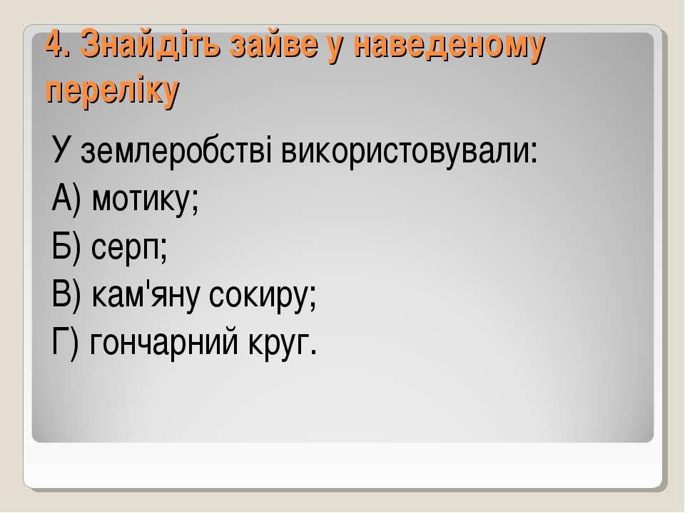 4. Знайдіть зайве у наведеному переліку У землеробстві використовували: А) мо...