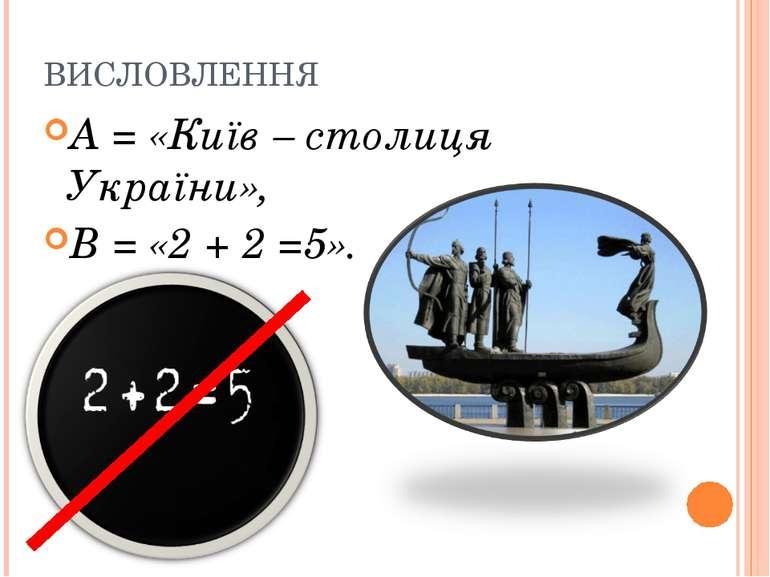 ВИСЛОВЛЕННЯ А = «Київ – столиця України», В = «2 + 2 =5».