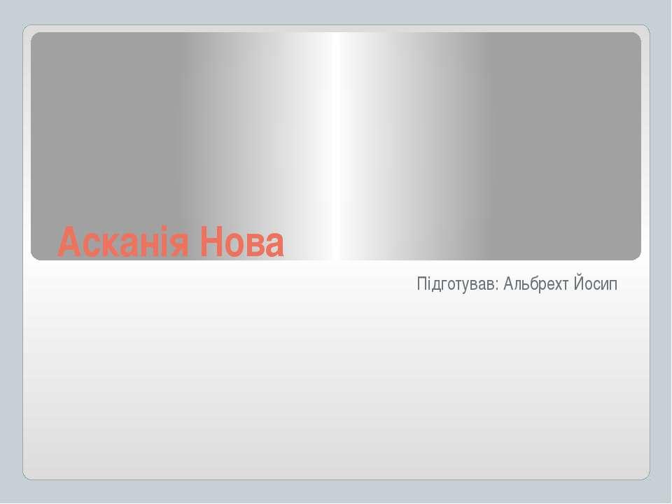 Асканія Нова Підготував: Альбрехт Йосип
