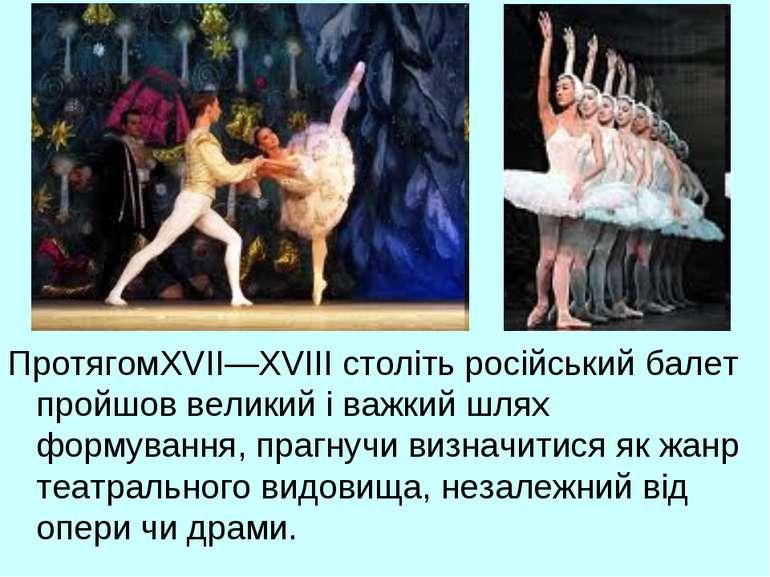 ПротягомXVII—XVIII століть російський балет пройшов великий і важкий шлях фор...