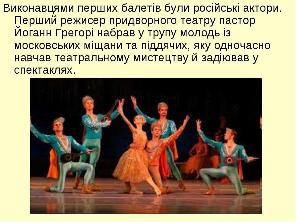 Виконавцями перших балетів були російські актори. Перший режисер придворного ...