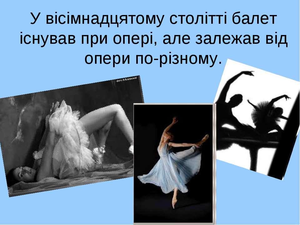 У вісімнадцятому столітті балет існував при опері, але залежав від опери по-р...