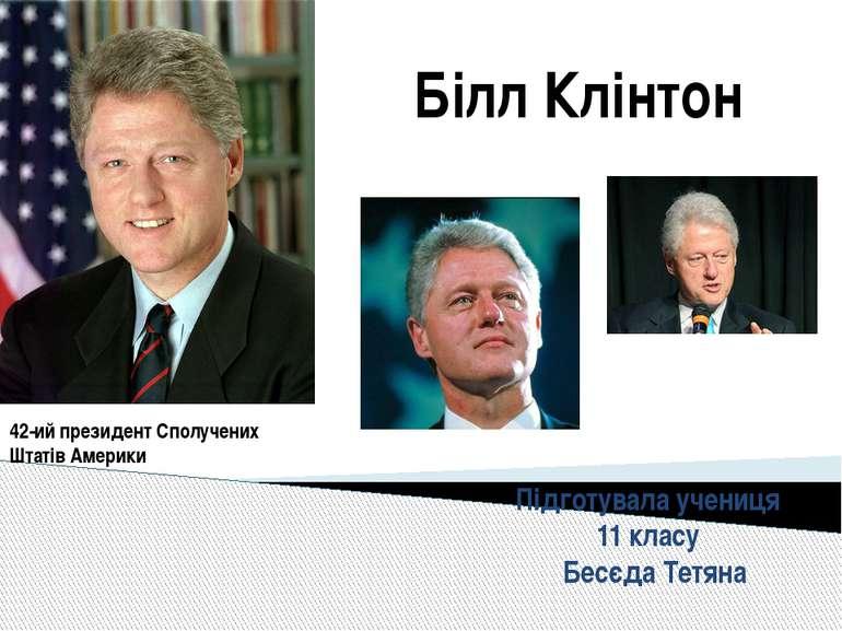 Білл Клінтон 42-ий президент Сполучених Штатів Америки Підготувала учениця 11...