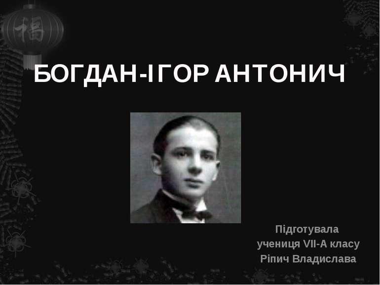 БОГДАН-ІГОР АНТОНИЧ Підготувала учениця VIІ-A класу Ріпич Владислава