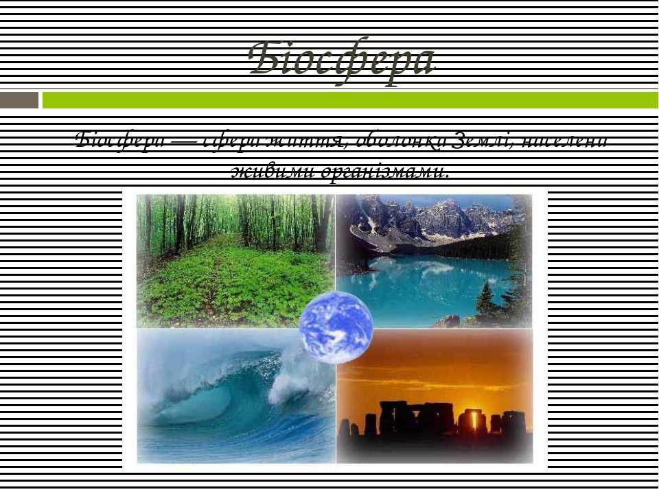 Біосфера Біосфера — сфера життя, оболонка Землі, населена живими організмами.