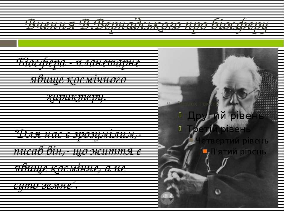 Вчення В.Вернадського про біосферу Біосфера - планетарне явище космічного хар...