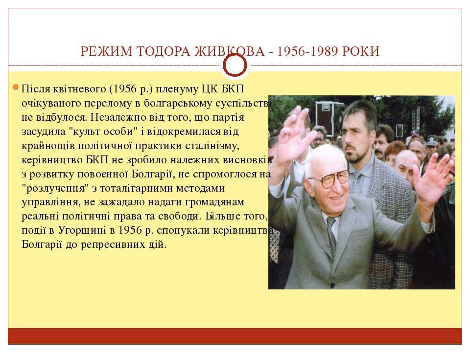 РЕЖИМ ТОДОРА ЖИВКОВА - 1956-1989 РОКИ Після квітневого (1956 р.) пленуму ЦК Б...