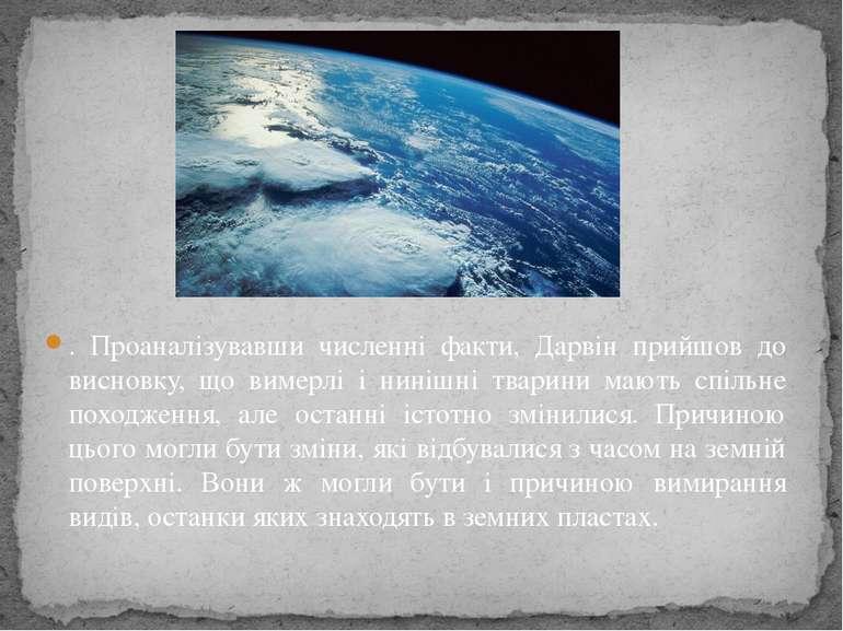 . Проаналізувавши численні факти, Дарвін прийшов до висновку, що вимерлі і ни...