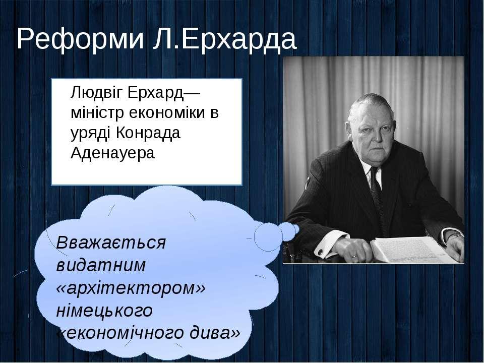 Реформи Л.Ерхарда Людвіг Ерхард— міністр економіки в уряді Конрада Аденауера ...