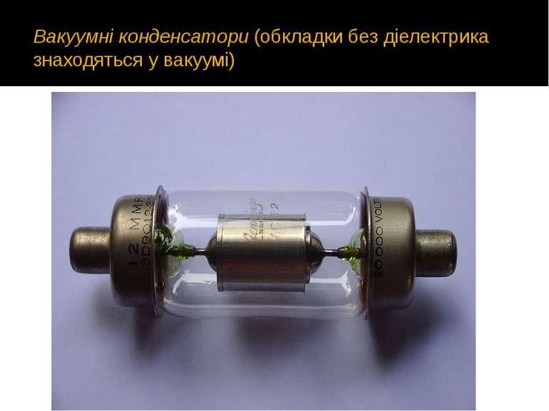 Вакуумні конденсатори(обкладки без діелектрика знаходяться у вакуумі)