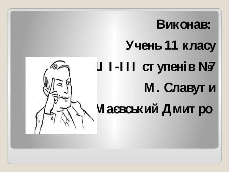 Виконав: Учень 11 класу ЗОШ I-III ступенів №7 М. Славути Маєвський Дмитро