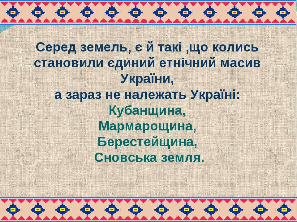 Серед земель, є й такі ,що колись становили єдиний етнічний масив України, а ...