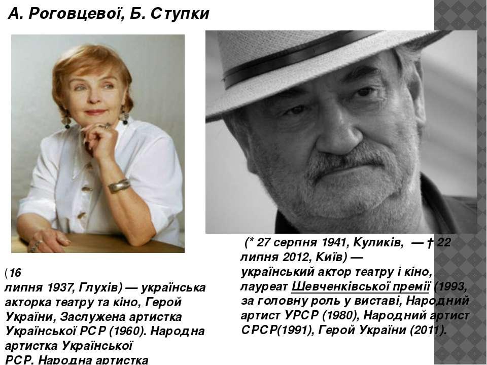 А. Роговцевої, Б. Ступки (*27 серпня1941,Куликів, —†22 липня2012,Киї...