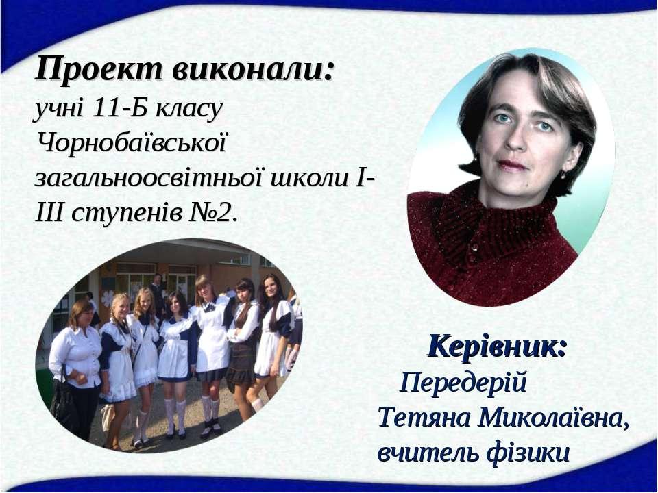 Проект виконали: учні 11-Б класу Чорнобаївської загальноосвітньої школи І-ІІІ...