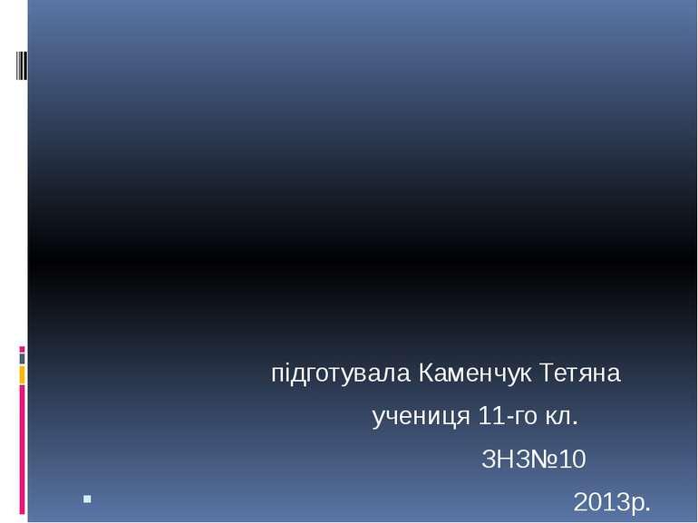 підготувала Каменчук Тетяна учениця 11-го кл. ЗНЗ№10 2013р.