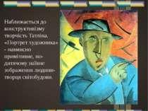 Наближається до конструктивізму творчість Татліна. «Портрет художника» - навм...