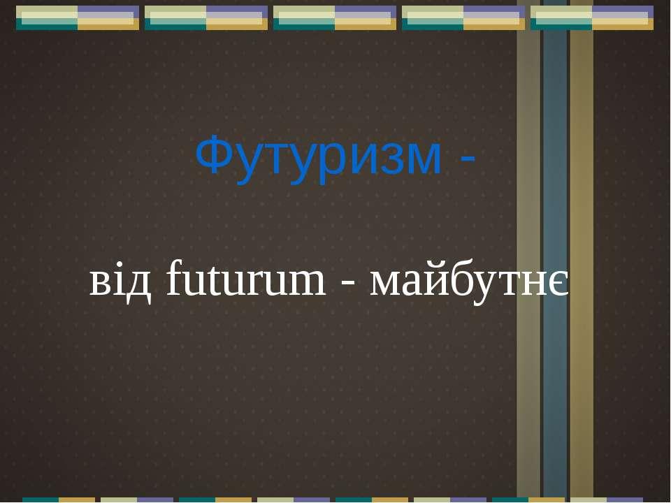 Футуризм - від futurum - майбутнє