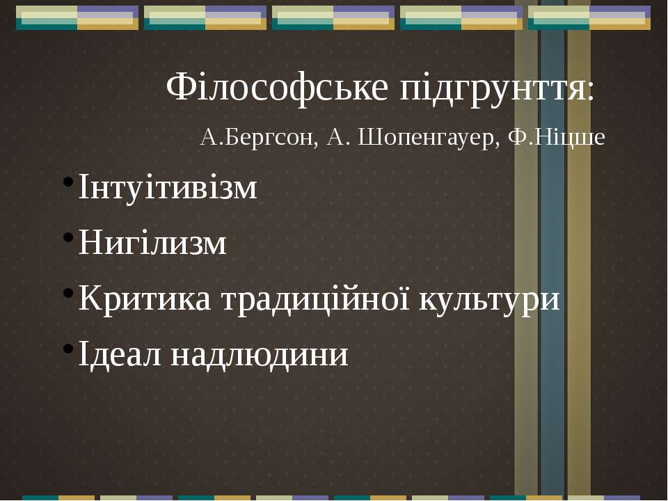 Філософське підгрунття: А.Бергсон, А. Шопенгауер, Ф.Ніцше Інтуітивізм Нигілиз...