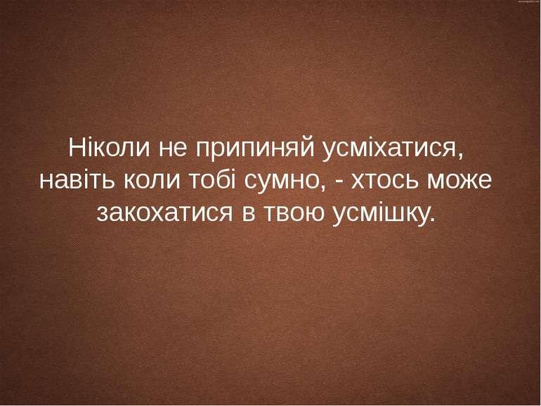 Ніколи не припиняй усміхатися, навіть коли тобі сумно, - хтось може закохатис...