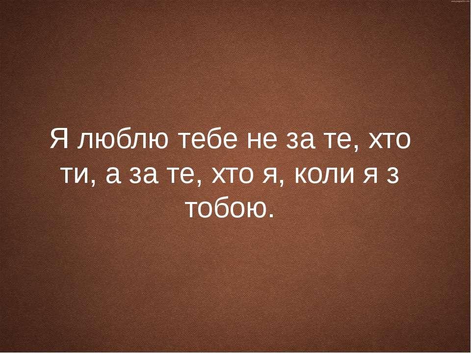 Я люблю тебе не за те, хто ти, а за те, хто я, коли я з тобою.